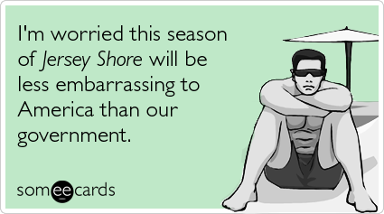 Funny TV Ecard: I'm worried this season of Jersey Shore will be less embarrassing to America than our government.
