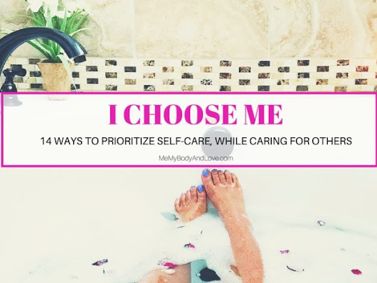 I Choose Me | How 14 Women Prioritize Self-Care While Caring For Others – Me, My Body and Love