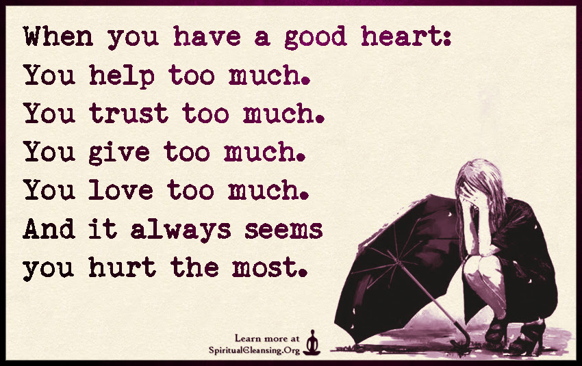 When You Have A Good Heart You Help Too Much You Trust Too Much