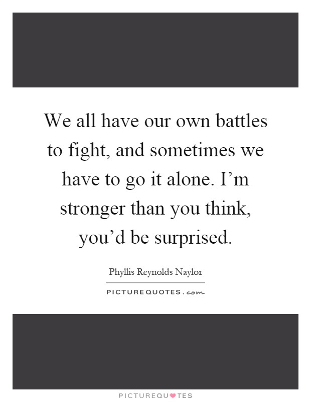 We All Have Our Own Battles To Fight And Sometimes We Have To