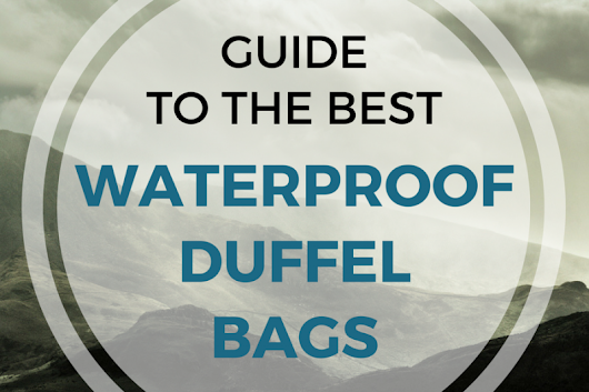 The Best Waterproof Duffel Bag: Duffel Dry Bags for Travel & Outdoors