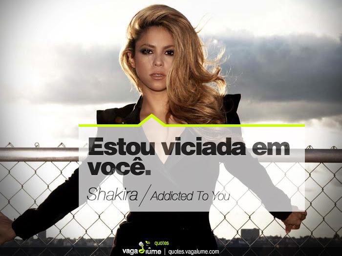 """""""Estou viciada em você."""" - Addicted To You (Shakira)   Source: vagalume.com.br"""