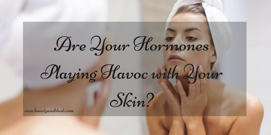 Are Your Hormones Playing Havoc with Your Skin? - Beauty and Blush