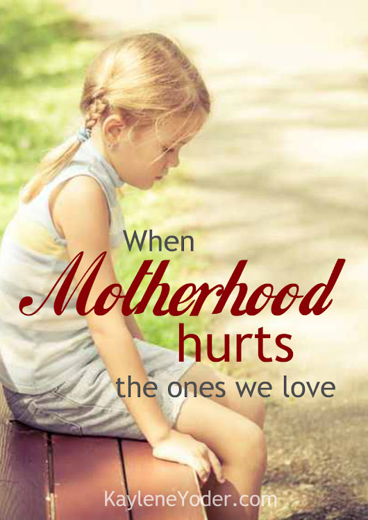 When Motherhood Hurts the Ones We Love - Kaylene Yoder