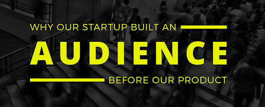 Why Our Startup Built An Audience Before Our Product