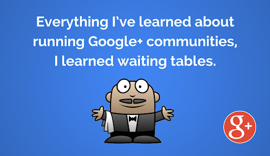 Everything I've learned about running Google+ communities, I learned waiting tables. - Martin Shervington