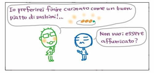 Io preferirei finire cucinato come un buon piatto di sashimi!… Non vuoi essere affumicato?