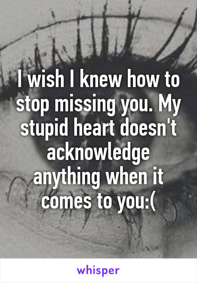 I Wish I Knew How To Stop Missing You My Stupid Heart Doesnt