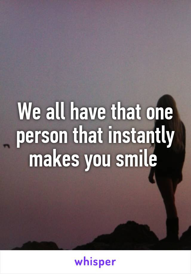 We All Have That One Person That Instantly Makes You Smile
