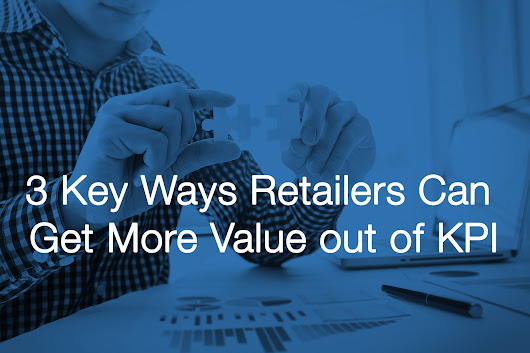 3 Key Ways Retailers Can Get More Value out of KPI
