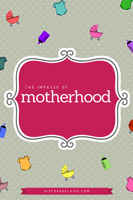 The impasse of motherhood - A is for Adelaide and...