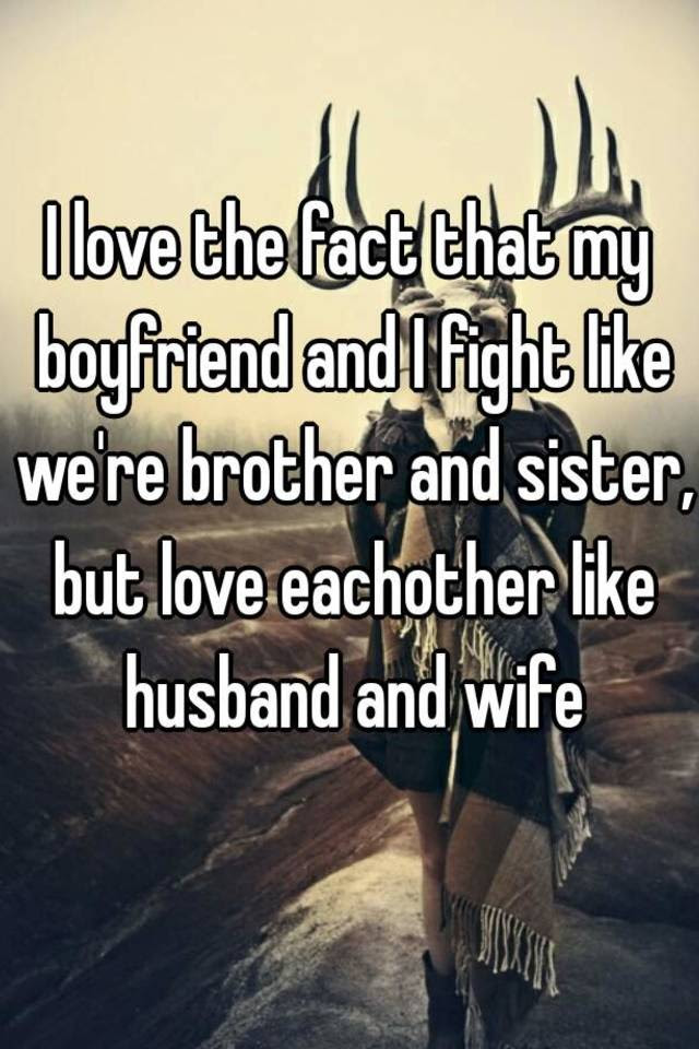 I Love The Fact That My Boyfriend And I Fight Like Were Brother And Sister