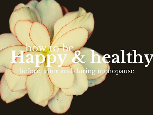 How to be Happy & Healthy (before, during & after menopause!)