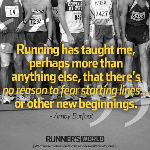 Running has taught me, perhaps more than anything else, that there's no reason to fear starting lines... or other new beginnings.