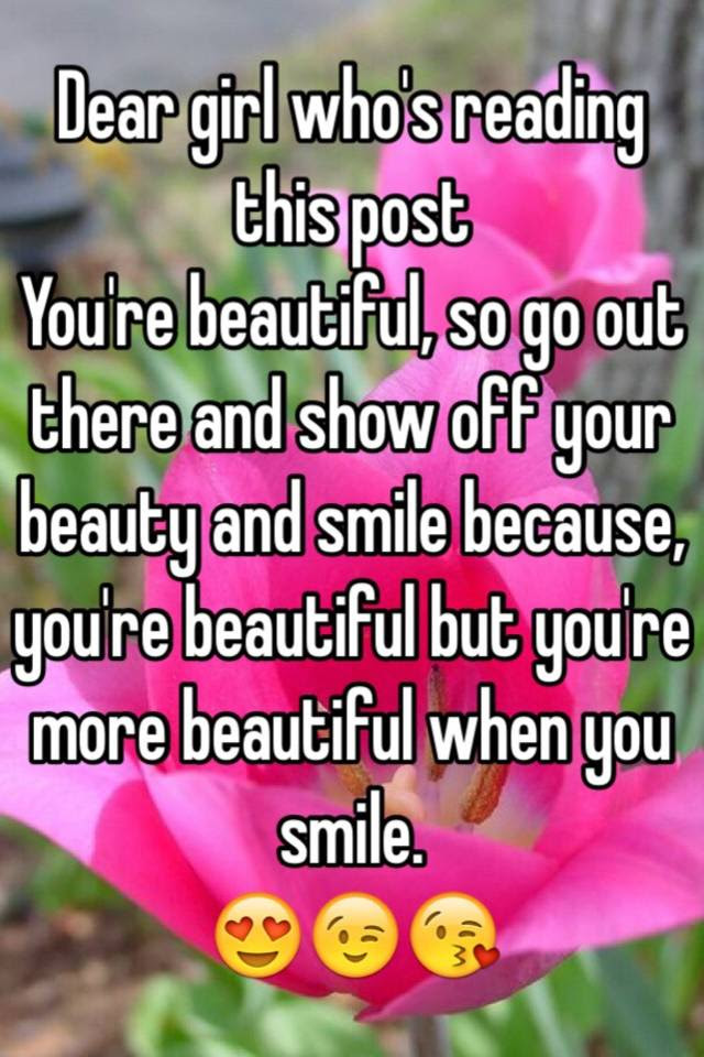Dear Girl Whos Reading This Post Youre Beautiful So Go Out There