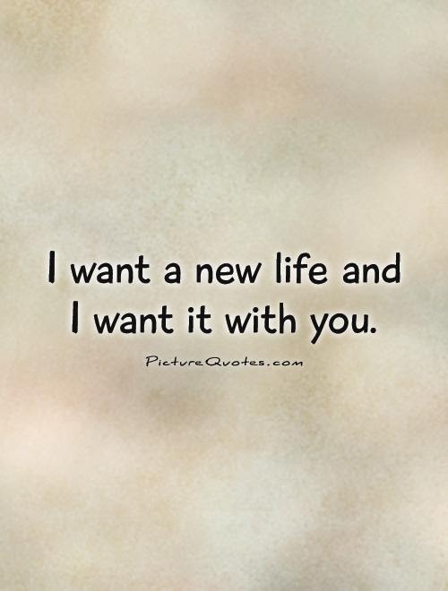 I Want A New Life And I Want It With You Picture Quotes