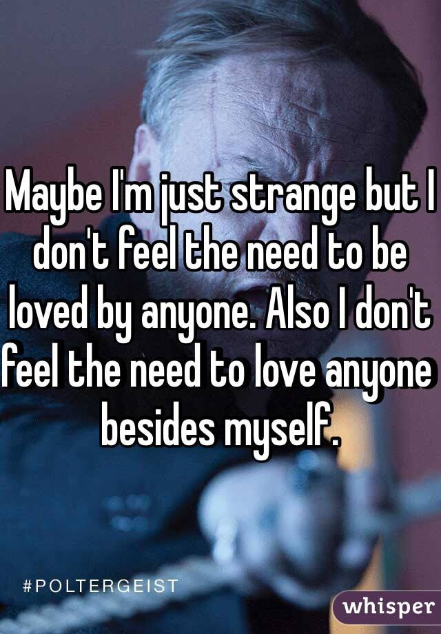 Maybe Im Just Strange But I Dont Feel The Need To Be Loved By