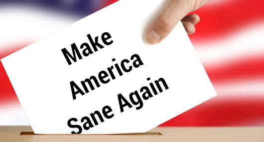 POLITICS: Making America Sane Again — Election 2016 Retrospective