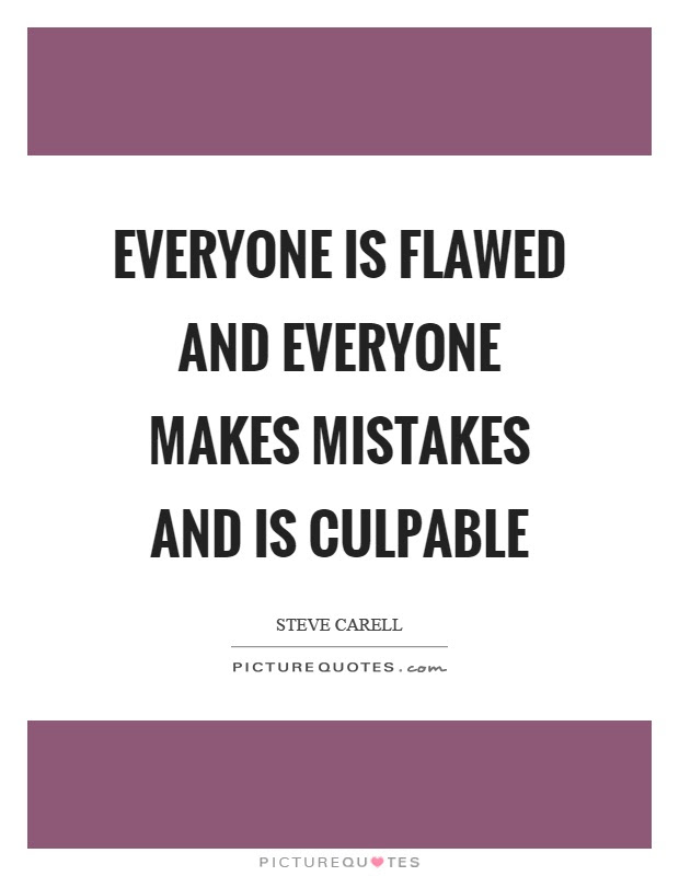 Everyone Is Flawed And Everyone Makes Mistakes And Is Culpable