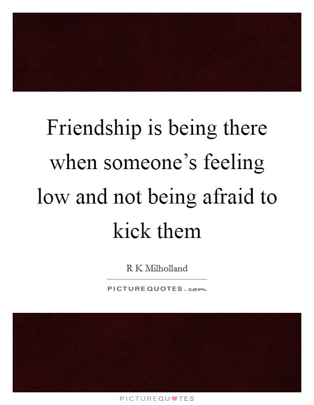 Friendship Is Being There When Someones Feeling Low And Not