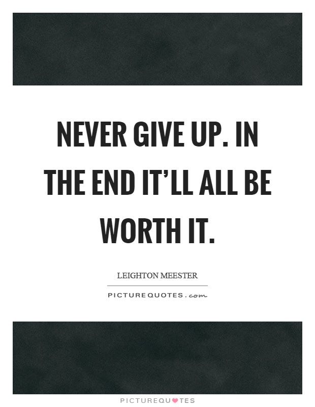 Never Give Up In The End Itll All Be Worth It Picture Quotes