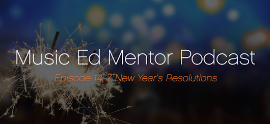 Music Ed Mentor Podcast 014: New Year's Resolutions - Professional Music Educator