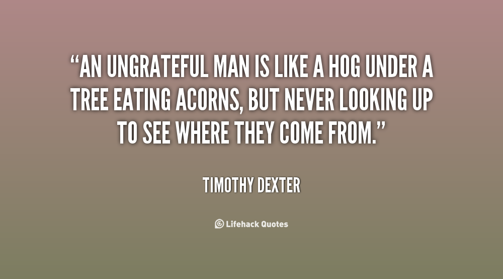 Quotes About Being Ungrateful 28 Quotes