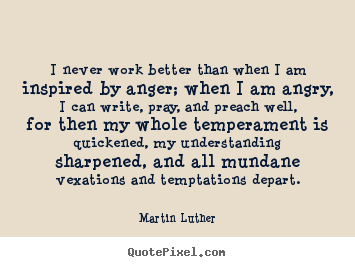 Martin Luther Image Quotes I Never Work Better Than When I Am