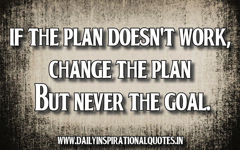 If the plan doesn't work, change the plan but never the ...