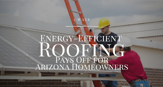 Energy-Efficient Roofs Pay Off for AZ Homeowners | Arizona Native Roof