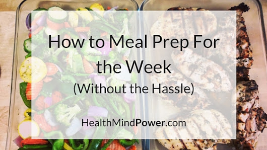 How to Meal Prep For the Week (Without the Hassle) - Health Mind Power