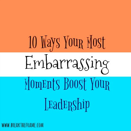 10 Leadership Lessons from Life's Most Embarrassing Moments