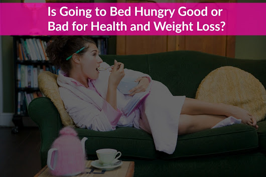 Is Going to Bed Hungry Good or Bad for Health and Weight Loss?