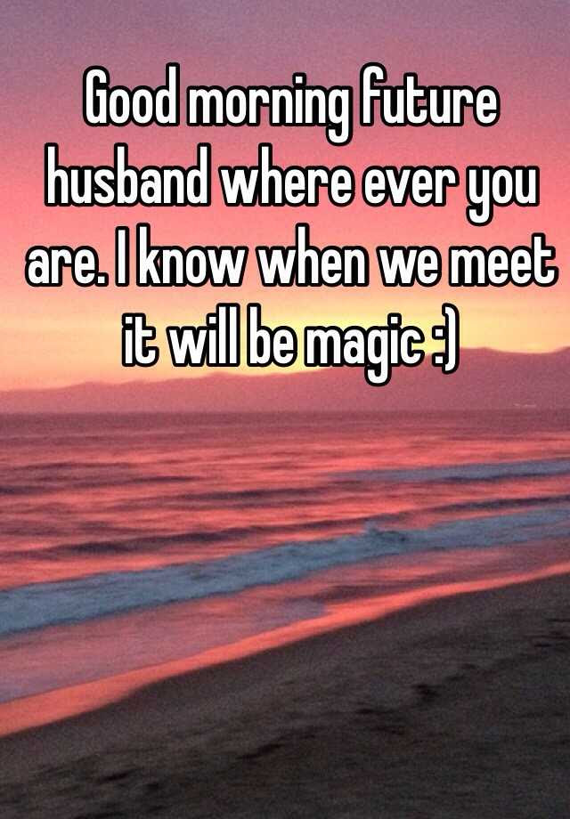 Good Morning Future Husband Where Ever You Are I Know When We Meet