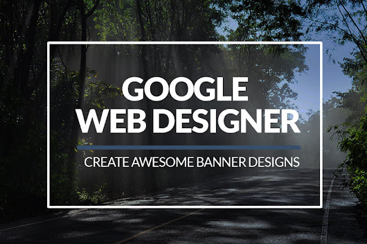 How to Use Google Web Designer to Create Awesome Banners |