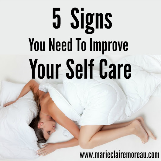 5 Signs You Need to Improve Your Self Care - Marie-Claire Moreau