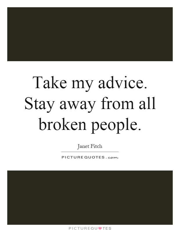 Take My Advice Stay Away From All Broken People Picture Quotes