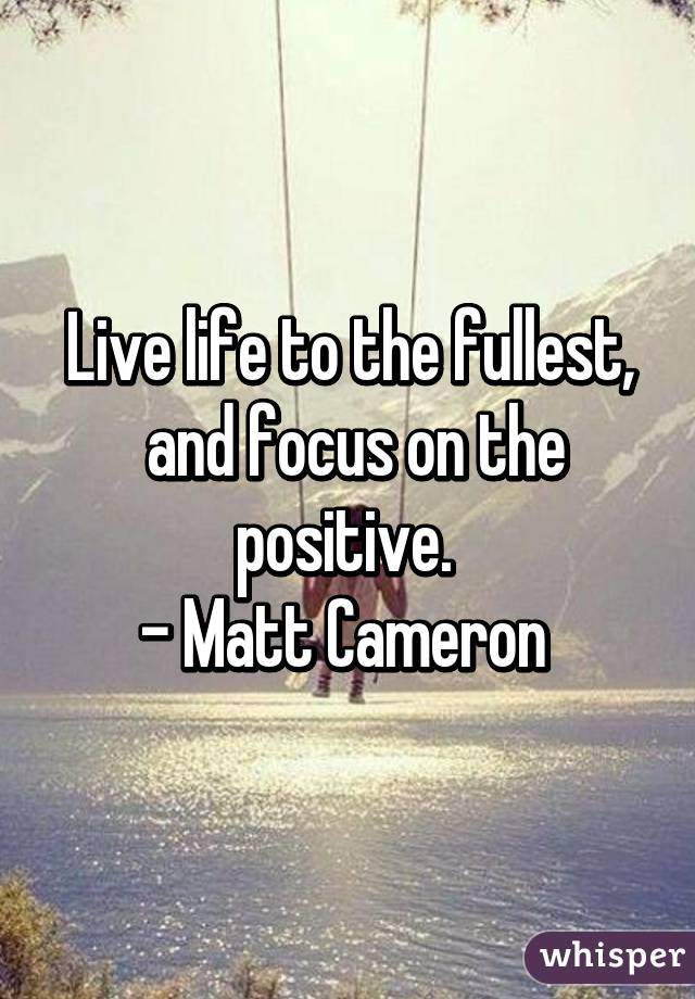 Live Life To The Fullest And Focus On The Positive Matt Cameron