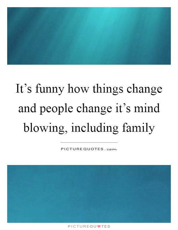 Its Funny How Things Change And People Change Its Mind