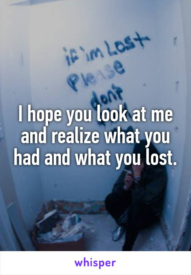I Hope You Look At Me And Realize What You Had And What You Lost