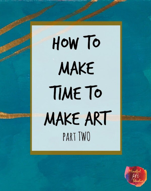 Make Time to Make Art Part Two - Mindful Art Studio