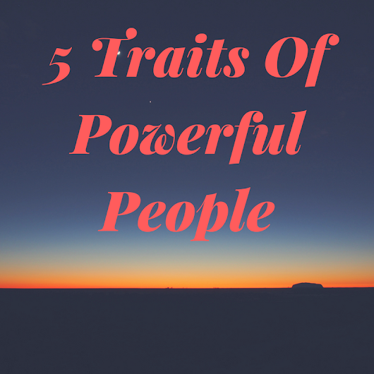 5 Traits Of Powerful (and very successful) People -