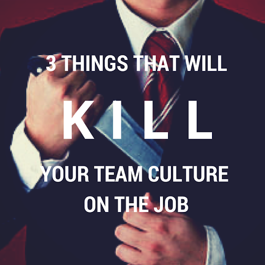 3 Things That Will Kill Your Team Culture On The Job