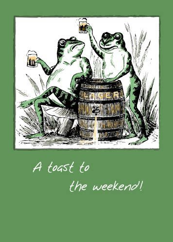 Toast To The Weekend, Cheers! Toads. Free Enjoy the