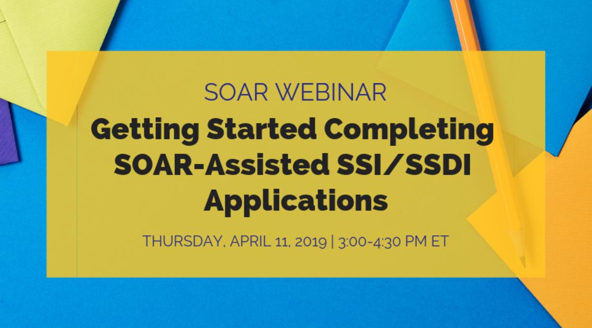 SOAR Webinar: Getting Started Completing SOAR-Assisted SSI/SSDI Applications; Thursday, April 11, 2019, 3:00-4:00 PM ET