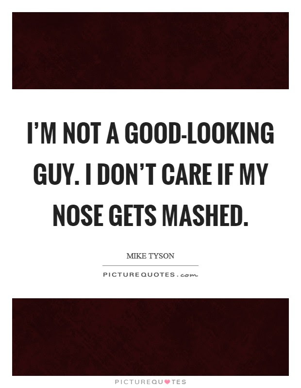 Im Not A Good Looking Guy I Dont Care If My Nose Gets Mashed