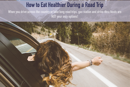 How to Eat Healthier During a Road Trip