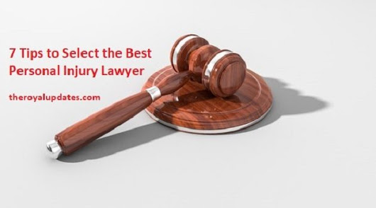 7 Tips to Select the Best Personal Injury Lawyer - The Royal Updates