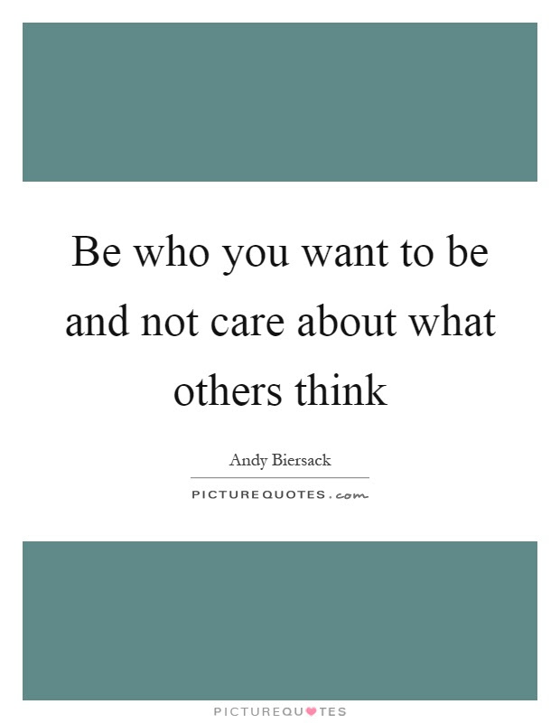 Be Who You Want To Be And Not Care About What Others Think Picture