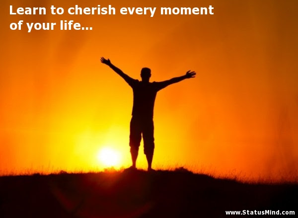 Learn To Cherish Every Moment Of Your Life Statusmindcom
